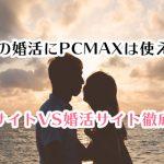 本気の婚活にPCMAXは使える?出会い系サイトVS婚活サイト徹底レビュー